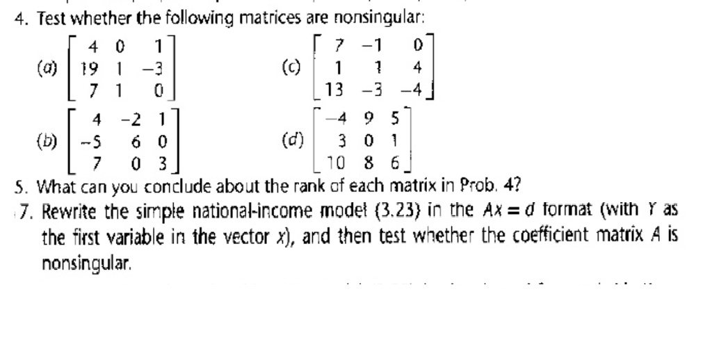 4. Test whether the following matrices are nonsingular: 7 -1 0 (c)11 4 13 -3 -4 (a)19 3 -4 9 5 (d)3 0 1 10 8 6 4 -2 1 (b)-5 6 0 5. What can you conclude about the rank of each matrix in Prob. 4? 7. Rewrite the simple nationa-income model (3.23) in the Ax d format (with Y as the first variable in the vector x), and then test whether the coefficient matrix A is nonsingular.