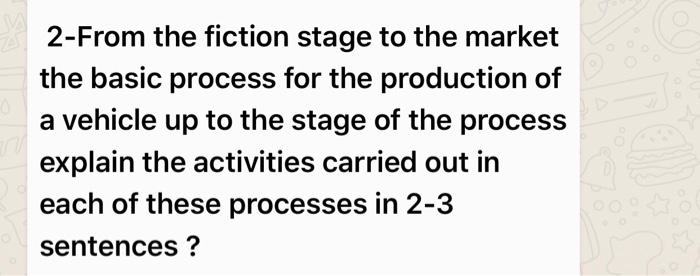2-From the fiction stage to the market the basic process for the production of a vehicle up to the stage of the process explain the activities carried out in each of these processes in 2-3 sentences?