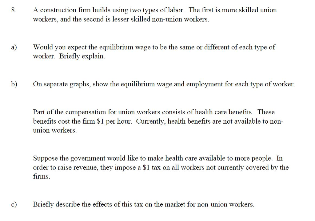 A construction firm builds using two types of labor. The first is more skilled union workers, and the second is lesser skilled non-union workers. 8. a Would you expect the equilibrium wage to be the same or different of each type of worker. Briefly explain b) On separate graphs, show the equilibrium wage and employment for each type of worker Part of the compensation for union workers consists of health care benefits. These benefits cost the firm S1 per hour. Currently, health benefits are not available to non union workers. Suppose the government would like to make health care available to more people. In order to raise revenue, they impose a $1 tax on all workers not currently covered by the firms c refly describe the effects of this tax on the market for non-union workers.