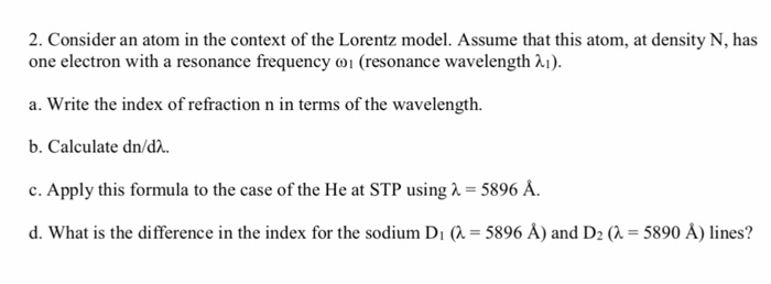 2. Consider an atom in the context of the Lorentz model. Assume that this atom, at density N, has one electron with a resonan