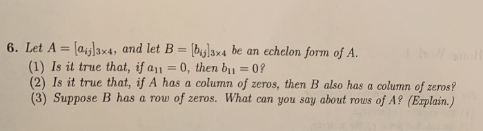 lay3x4, and let B [bijl3x4 be an echelon form of A (1) Is it true that, if all = 0, then b11 = 0? (2) Is it true that, if A has a column of zeros, then B also has a column of zeros? (3) Suppose B has a row of zeros. What can you say about rous of A? (Eaplain.)