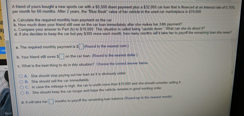A friend of yours bought a new sports car with a $5,500 down payment plus a $32,000 car loan that is financed at an interest rate of 0.75% per month for 60 months. After 2 years, the Blue Book value of her vehicle in the used-car marketplace is $19,000 a. Calculate the required monthly loan payment on the car b. How much does your friend still owe on the car loan immediately after she makes her 24th payment? d. If she decides to keep the car but pay $300 more each month, how many months will it take her to payoff the remaining loan she owes? a. The required monthly payment is s(Round to the nearest cent.) /c. Compare your answer to Part (b) to $19,000. This situation is called being upside down. What can she do about it? Your friend still owes Son the car loan. (Round to the nearest dollar.) C.What is the best thing to do in this situation? Choose the correct answer below. A. She should stop paying out her loan as it is obviously unfair O B. She should sell the car immediately O C. In case the mileage is high, the car is worth more than $19,000 and she should consider selling it O D. She should keep the car longer and hope the vehicle remains in good working order d. It will take her months to payoff the remaining loan balance (Round-up to the nearest month) Best