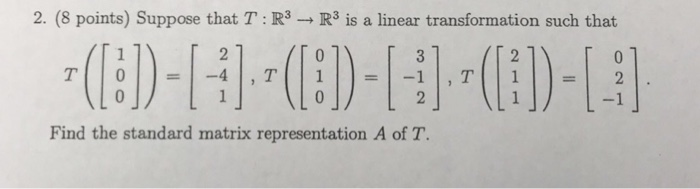 2. (8 points) Suppose that T : R3 → R3 is a linear transformation such that Find the standard matrix representation A of T.