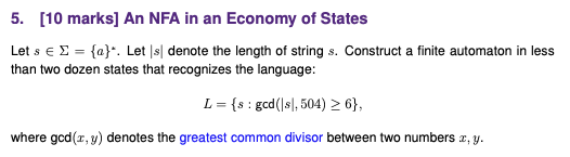 5. [10 marks] An NFA in an Economy of States Let s E Σ than two dozen states that recognizes the language: {a).. Let ls| denote the length of string s. Construct a finite automaton in less L = {s : gcd(Isl, 504)2 6), where gcd(x, y) denotes the greatest common divisor between two numbers x, y.