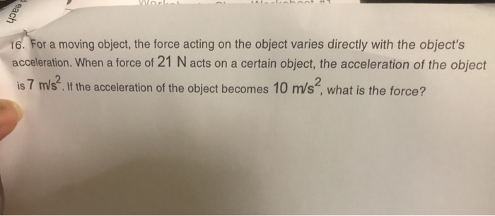 6. For a moving object, the force acting on the object varies directly with the objects acceleration. When a force of 21 N a
