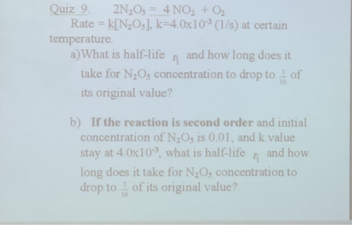 Rate kIN20s], k-4.0x103 (1/s) at certain temperature a) What is half-life and how long does it take for N20s concentration to drop to its original value? of b) If the reaction is second order and initial concentration of N2Os is 0.01, and k value stay at 4.0x103 what is half-life n and how long does it take for N20s concentration to drop to of its original value?