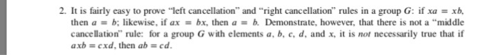 "2. It is fairly easy to prove-eft cancellation and right cancellation, rules in a group G: if xa xb then a = b; likewise, if ax = bx, then a = b. Demonstrate, however, that there is not a ""middle cancellation rule: for a group G with elements a, b, e,d, and x, t is not necessarily true that if axb cxd, then ab ed"