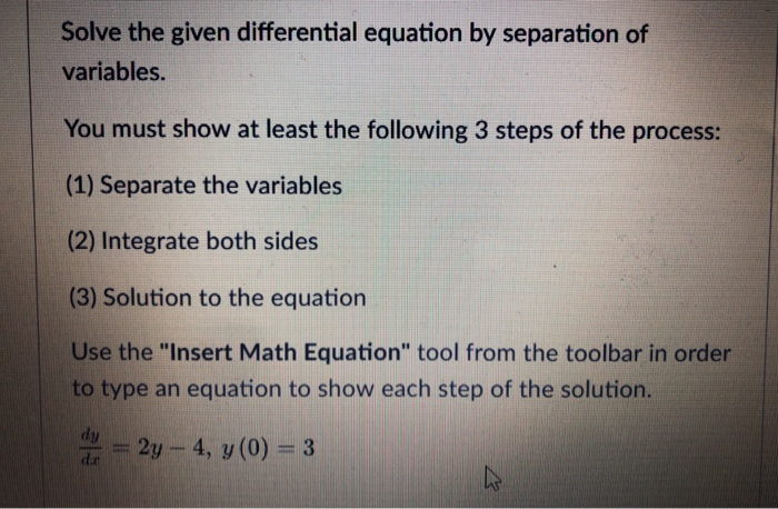 Solve the given differential equation by separation of variables. You must show at least the following 3 steps of the process: (1) Separate the variables (2) Integrate both sides (3) Solution to the equation Use the Insert Math Equation tool from the toolbar in order to type an equation to show each step of the solution. du - 2y-4, (0) -3