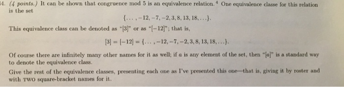 4. (4 points.) It can be shown that congruence mod 5 is an equivalence relation.4 One equivalence classe for this relation is the set . 12,-7,-2,3,8, 13, 18,...). This equivalence class can be denoted as 3] or as I-12]; that is, 3 I-12]- -12,-7,-2,3, 8, 13,18,...). Of course there are infinitely many other names for it as well; if a is any element of the set, then (al is a standard way to denote the equivalence class. Give the rest of the equivalence classes, presenting each one as Ive presented this one-that is, giving it by roster and with TWO square-bracket names for it.