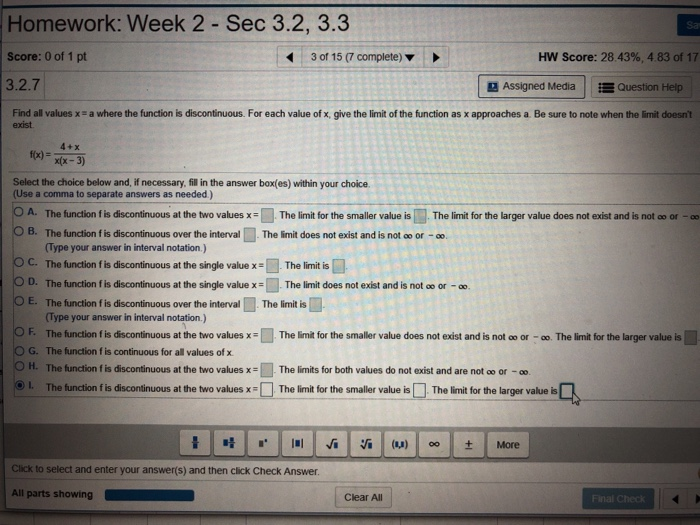 Homework: Week 2 Sec 3.2, 3.3 Sa Score: 0 of 1 pt 30115 (7 complete) ▼ HW Score: 28.43%, 4.83 of 17 3.2.7 3 Assigned Media E Question Help Find all values x a where the function is discontinuous. For each value of x, give the limit of the function as x approaches a. Be sure to note when the limit doesnt exist 4+x to) xx-3) Select the choice below and, if necessary, fill in the answer box(es) within your choice (Use a comma to separate answers as needed) OA. The function f is discontinuous at the two values xThe limit for the smaller value is The limit for the larger value does not exist and is not ao or -oo O B. The function f is discontinuous over the interval □ The limit does not exist and is not oo or-oo Type your answer in interval notation.) OC. The function f is discontinuous atthe single value x-l . The limit is O D. The function fis discontinuous at the single valueThe limit does not exist and is not oo or - OE. The function f is discontinuous over the interval Thelimitis鳳 Type your answer in interval notation.) The function f s discontinuous at the two values x=■ The limit for the smaller value does not exist and is not F. or- The limit for the larger value is cotinuousforat values valuesxs■Thelinnitsforb values don texistanda en tthe larges value-C ОН. The function f is discontinuous at the two values x: The limits for both values do not exist and are not oo or-oo L. The function f is discontinuous at the two values xThe lirmit for the smaller value is The limit for the larger value is Click to select and enter your answer(s) and then click Check Answer Clear All nal