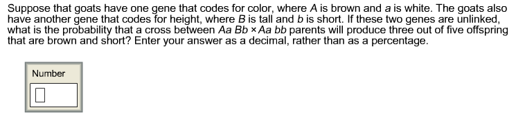 Suppose that goats have one gene that codes for color, where A is brown and a is white. The goats also have another gene that codes for height, where B is tall and b is short. If these two genes are unlinked, what is the probability that a cross between Aa Bb x Aa bb parents will produce three out of five offspring that are brown and short? Enter your answer as a decimal, rather than as a percentage. Number