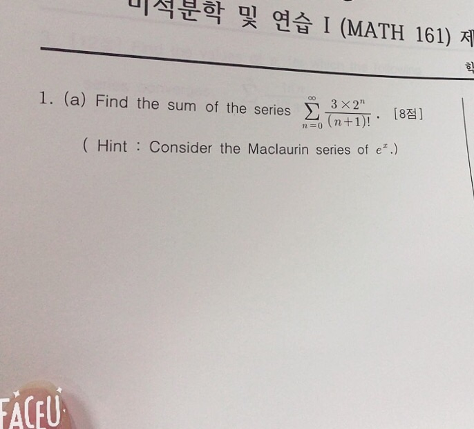 이석부 학 및 연습 1 (MATH 161) 제 I. (a) Find the sum of the series Σ x2T, [8점] n=0 Hint Consider the Maclaurin series of e.) FACFU
