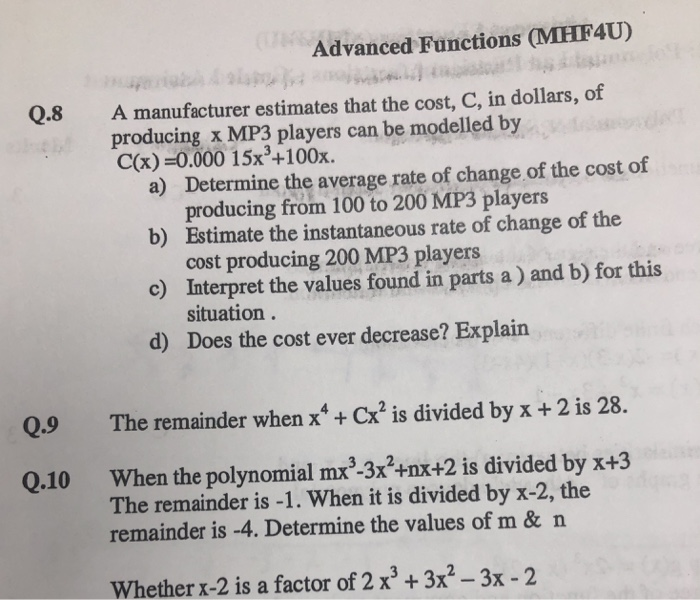 Advanced Functions MHF4U) Q.8 A manufacturer estimates that the cost, C, in dollars, of producing x MP3 players can be modelled by C(x)-0.000 15x3+100x. Determine the average rate of change of the cost of a) b) Estimate the instantaneous rate of change of the c) Interpret the values found in parts a) and b) for this d) Does the cost ever decrease? Explain producing from 100 to 200 MP3 players cost producing 200 MP3 players situation. Q.9 The remainder when xCx2 is divided by x + 2 is 28 Q.10 When the polynomial mx -3x2+nx+2 is divided by x+3 remainder is -4. Determine the values of m & n Whether x-2 is a factor of 2 x3 +3x2 - 3x -2 The remainder is -1. When it is divided by x-2, the