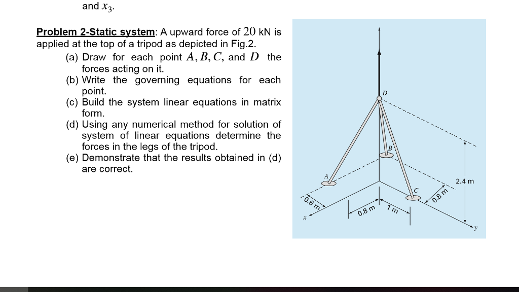 and x Problem 2-Static system: A upward force of 20 kN is (a) Draw for each point A, B. C, and D the (b) Write the governing equations for each (c) Build the system linear equations in matrix (d) Using any numerical method for solution of applied at the top of a tripod as depicted in Fig.2 forces acting on it point form system of linear equations determine the forces in the legs of the tripod. (e) Demonstrate that the results obtained in (d) are correct 2.4 m 0