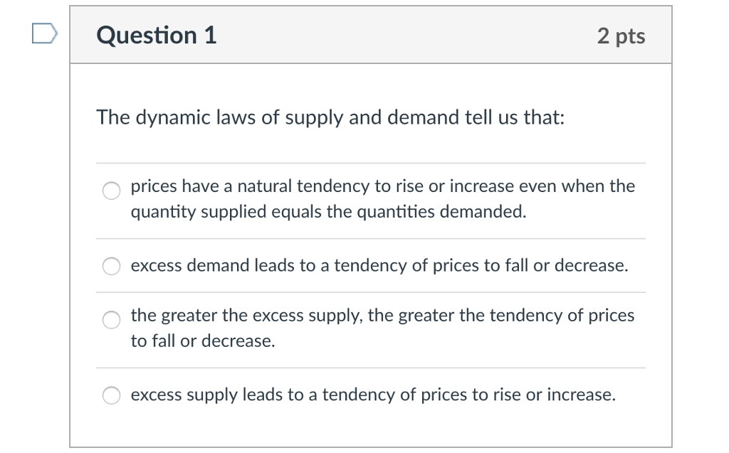 DQuestion 1 2 pts The dynamic laws of supply and demand tell us that: prices have a natural tendency to rise or increase even when the quantity supplied equals the quantities demanded. excess demand leads to a tendency of prices to fall or decrease. the greater the excess supply, the greater the tendency of prices to fall or decrease. excess supply leads to a tendency of prices to rise or increase.