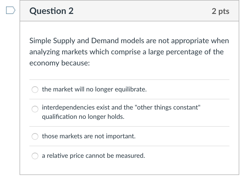 D Question 2 2 pts Simple Supply and Demand models are not appropriate when analyzing markets which comprise a large percentage of the economy because: the market will no longer equilibrate. interdependencies exist and the other things constant qualification no longer holds. those markets are not important. a relative price cannot be measured