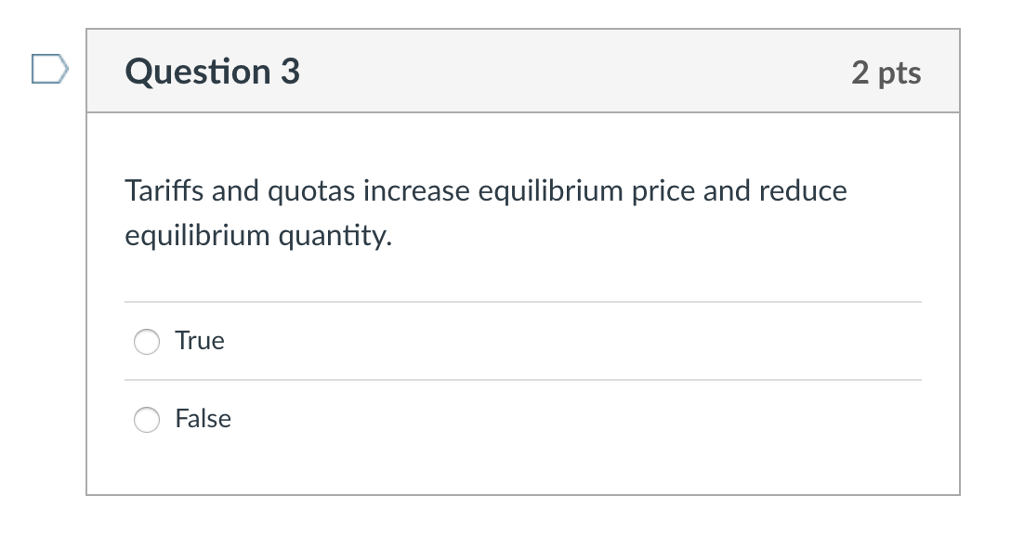 Question 3 2 pts Tariffs and quotas increase equilibrium price and reduce equilibrium quantity. True False