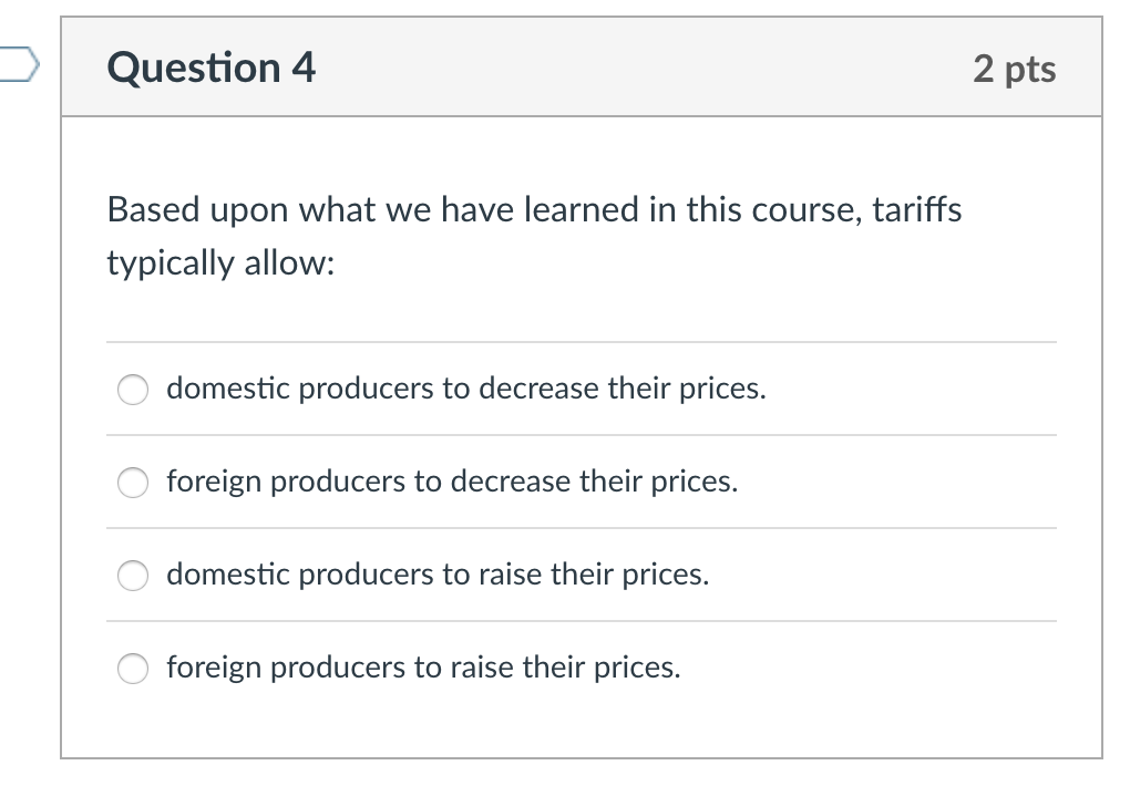 Question 4 2 pts Based upon what we have learned in this course, tariffs typically allow: domestic producers to decrease their prices. O foreign producers to decrease their prices. domestic producers to raise their prices. foreign producers to raise their prices.