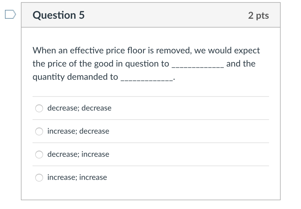 DQuestion 5 2 pts When an effective price floor is removed, we would expect the price of the good in question to quantity demanded to O decrease; decrease increase; decrease decrease; increase increase; increase