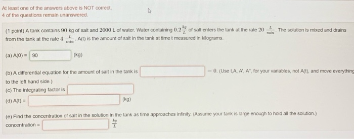 At least one of the answers above is NOT correct. 4 of the questions remain unanswered (1 point) A tank contains 90 kg of salt and 2000 L of water. Water containing 0.2 of salt enters the tank at the rate 2heution is mixed and drains from the tank at the rate 4 A) is the amount of salt in the tank at time t measured in kilograms. (a) A(0)90 (kg) (b) A differential equation for the amount of salt in the tank is to the left hand side.) (c) The integrating factor is 0. (Use t,A, A, A for your variables, not A(t), and move everything (d) A(t) (kg) (e) Find the concentration of salt in the solution in the tank as time approaches infinity Assume your tank is large enough to hold all the solution) concentration