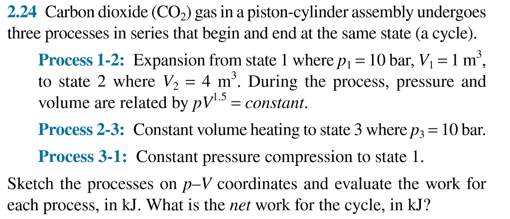 2.24 Carbon dioxide (CO2) gas in a piston-cylinder assembly undergoes three processes in series that begin and end at the same state (a cycle). Process 1-2: Expansion from state 1 where p olume are related by pVconstan. Process 3-1: Constant pressure compression to state 1. 10 bar, V m3 to state 2 where V2 -4 m°. During the process, pressure and Process 2-3: Constant volume heating to state 3 where P3 = 10 bar. Sketch the processes on p-V coordinates and evaluate the work for each process, in kJ. What is the net work for the cycle, in kJ?