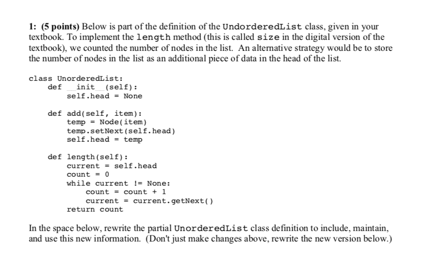1: (5 points) Below is part of the definition of the UndorderedList class, given in your textbook. To implement the length method (this is called size in the digital version of the textbook), we counted the number of nodes in the list. An alternative strategy would be to store the number of nodes in the list as an additional piece of data in the head of the list. class UnorderedList: def init (self): self.head None def add(self, item): tempNode(item) temp.setNext (self.head) self.head = temp def length (self): current self.head count 0 while current !- None: count count + 1 current current. getNext() return count In the space below, rewrite the partial UnorderedList class definition to include, maintain, and use this new information. (Dont just make changes above, rewrite the new version below.)