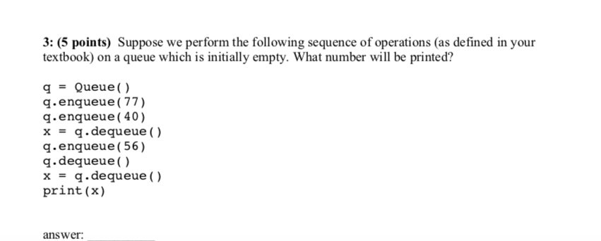 3: (5 points) Suppose we perform the following sequence of operations (as defined in your textbook) on a queue which is initially empty. What number will be printed? q = Queue( ) q.enqueue(77) q.enqueue (40) x = q.dequeue() q.enqueue (56) q.dequeue) x = q.dequeue() print(x) answer.