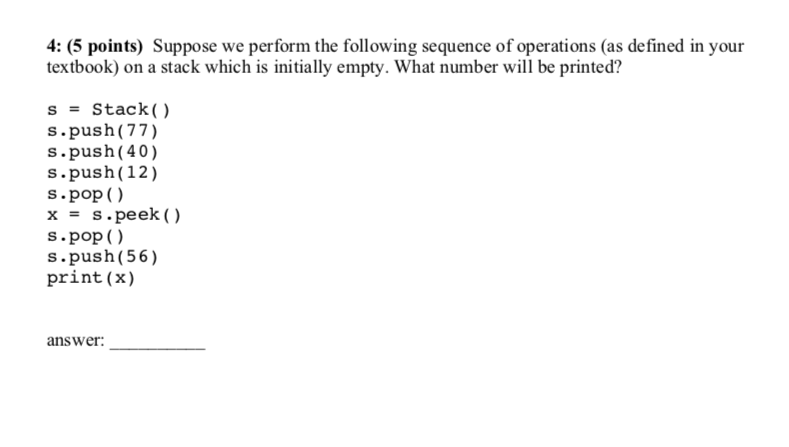 4: (5 points) Suppose we perform the following sequence of operations (as defined in your textbook) on a stack which is initially empty. What number will be printed? s = Stack() s.push(77) s.push (40) s.push (12) s pop () x = s.peek ( ) s pop () s.push (56) print (x) answer.