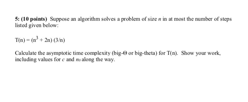 5: (10 points) Suppose an algorithm solves a problem of size n in at most the number of steps listed given below: T(n) - (n+2n) (3/) Calculate the asymptotic time complexity (big-0 or big-theta) for T(n). Show your work, including values for c and no along the way.