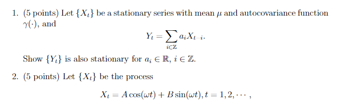 I. (5 points) Let {X, } be a stationary series with mean μ and autocovariance function 7(), and icz Show Y is also stationary for a, ER, iE Z 2. (5 points) Let {Xi be the process Xi A cos(wt) Bsin(t),t 1,2, ., COS
