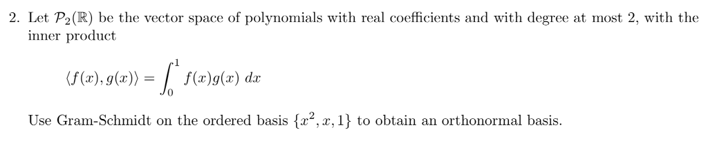 2. Let P2(R) be the vector space of polynomials with real coefficients and with degree at most 2, with the inner product (f(x), g(x))f(x)g(x) dr Use Gram-Schmidt on the ordered basis {r2,x, 1} to obtain an orthonormal basis