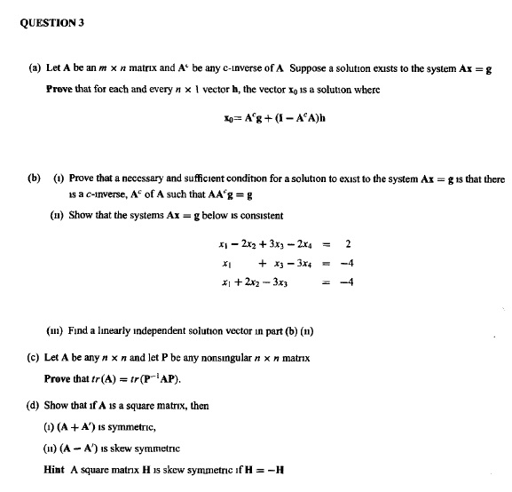 QUESTION 3 (a) Let A be an m x n matrx and A be any c-inverse of A Suppose a solution exists to the system Ax- g Prove that for each and every n x 1 vector h, the vector x is a solution where (b) ) Prove that a necessary and sufficient condition for a solution to exıst to the system Ax -g is that there is a c-inverse, Ac of A such that AA g-g (u) Show that the systems Ax g below ıs consistent 지-2x2 + 3x3-2x4 (u) Fınd a linearly independent solution vector in part (b) (n) (c) Let A be any n x n and let P be any nonsngular n x n matrix AP) Prove that tr(A)tr(P (d) Show that if A is a square matrnx, then () (A A) is symmetric, (n) (A - A) is skew symmetric Hint A square matrix H is skew symmetric f H =-H