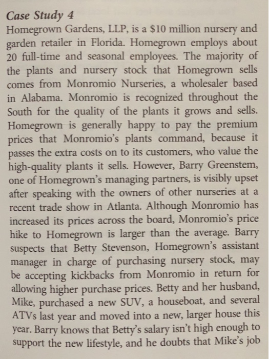 Case Study 4 Homegrown Gardens, LLP, is a $10 million nursery and garden retailer in Florida. Homegrown employs about 20 full-time and seasonal employees. The majority of the plants and nursery stock that Homegrown sells comes from Monromio Nurseries, a wholesaler based in Alabama. Monromio is recognized throughout the South for the quality of the plants it grows and sells. Homegrown is generally happy to pay the premium prices that Monromios plants command, because it passes the extra costs on to its customers, who value the high-quality plants it sells. However, Barry Greenstem, one of Homegrowns managing partners, is visibly upset after speaking with the owners of other nurseries at a recent trade show in Atlanta. Although Monromio has increased its prices across the board, Monromios price hike to Homegrown is larger than the average. Barry suspects that Betty Stevenson, Homegrowns assistant manager in charge of purchasing nursery stock, may be accepting kickbacks from Monromio in return for allowing higher purchase prices. Betty and her husband, Mike, purchased a new SUV, a houseboat, and several ATVs last year and moved into a new, larger house this year. Barry knows that Bettys salary isnt high enough to support the new lifestyle, and he doubts that Mikes job