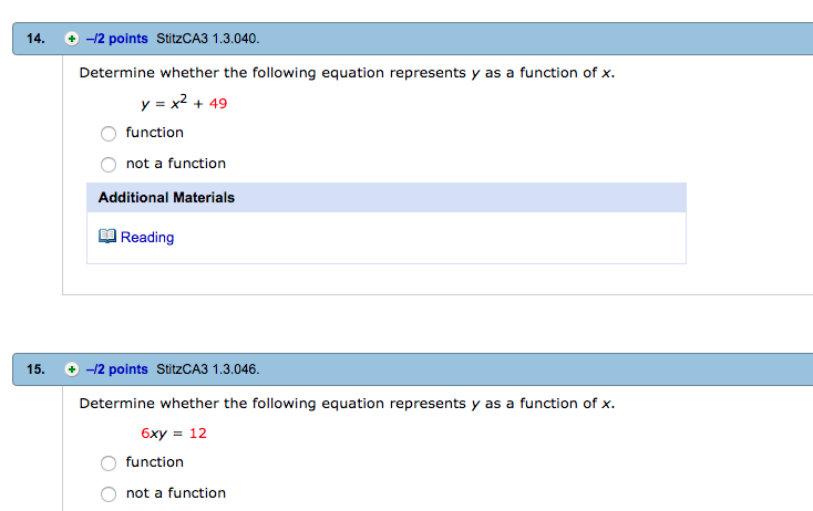 14. -/2 points StitzCA3 1.3.040 Determine whether the following equation represents y as a function of x y - x2 + 49 function not a function Additional Materials Reading 15. -2 points StitzCA3 1.3.046. Determine whether the following equation represents y as a function of x. 6xy = 12 function O not a function