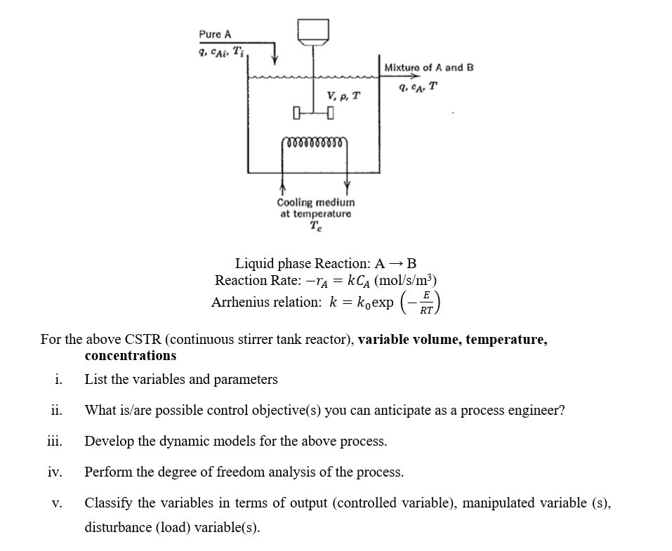 Pure A q. cAi Ti Mixture of A and B a00 000010 Cooling medium at temperature Te Liquid phase Reaction: A → B Reaction Rate: TA kCa (mol/s/m3) Arrhenius relation: k -koexip (-RT) For the above CSTR (continuous stirrer tank reactor), variable volume, temperature, concentrations i. List the variables and parameters ii. What is/are possible control objective(s) you can anticipate as a process engineer? iii. Develop the dynamic models for the above process iv. Perform the degree of freedom analysis of the process v. Classify the variables in terms of output (controlled variable), manipulated variable (s), disturbance (load) variable(s).