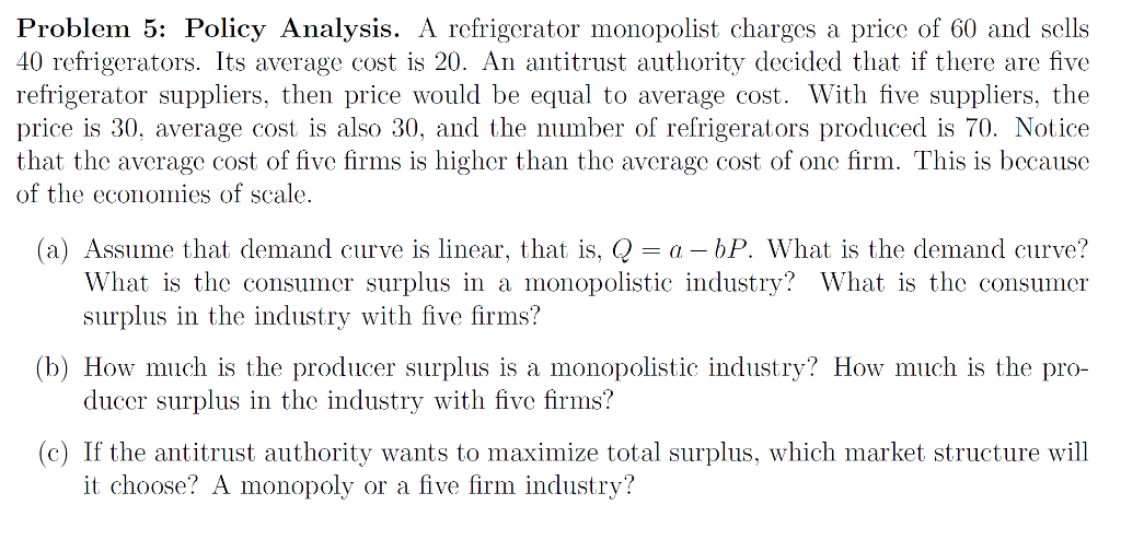 Problem 5: Policy Analysis. A refrigerator monopolist charges a price of 60 and sells 40 refrigerators. Its average cost is 20. An antitrust authority decided that if there are five refrigerator suppliers, then price would be equal to average cost. With five suppliers, the price is 30, average cost is also 30, and the number of refrigerators produced is 70. Notice that the average cost of five firms is higher than the average cost of one firm. This is because of the economies of scale. (a) Assume that demand curve is linear, that is, -a - bP. What is the demand curve? What is the consumer surplus in a monopolistic industry? What is the consumer surplus in the industry with five firms? ducer surplus in the industry with five firms? it choose? A monopoly or a five firm industry? (b) How much is the producer surplus is a monopolistic industry? How much is the pro- (c) If the antitrust authority wants to maximize total surplus, which market structure will