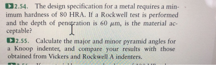 132.54. The design specification for a metal requires a min- imum hardness of 80 HRA. If a Rockwell test is performed and the depth of pena ration is 60 μm, is the material ac- ceptable? 2.55. Calculate the major and minor pyramid angles for a Knoop indenter, and compare your results with those obtained from Vickers and Rockwell A indenters.