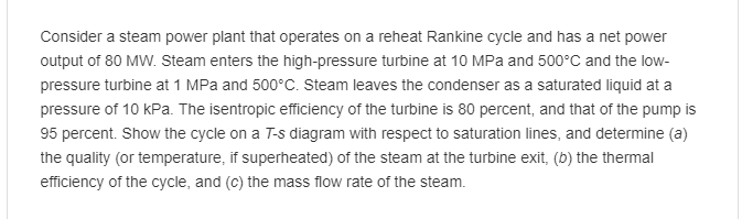 Consider a steam power plant that operates on a reheat Rankine cycle and has a net power output of 80 MW. Steam enters the high-pressure turbine at 10 MPa and 500°C and the low pressure turbine at 1 MPa and 500°C. Steam leaves the condenser as a saturated liquid at a pressure of 10 kPa. The isentropic efficiency of the turbine is 80 percent, and that of the pump is 95 percent. Show the cycle on a T-s diagram with respect to saturation lines, and determine (a) the quality (or temperature, if superheated) of the steam at the turbine exit, (b) the thermal efficiency of the cycle, and (c) the mass flow rate of the steam
