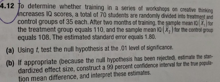 4.12 To determine whether training in a series of workshops on creative thinking ncreases 1Q scores, a total of 70 students are randomly divided into treatment and control groups of 35 each. After two months of training, the sample mean 10(%) for the treatment group equals 110, and the sample mean IQ (X2) for the control group equals 108. The estimated standard error equals 1.80. (a) Using t, test the null hypothesis at the .01 level of significance. (b) If appropriate (because the null hypothesis has been rejected), estimate the stan- dardized effect size, construct a 99 percent confidence interval for the true popula- tion mean difference, and interpret these estimates.