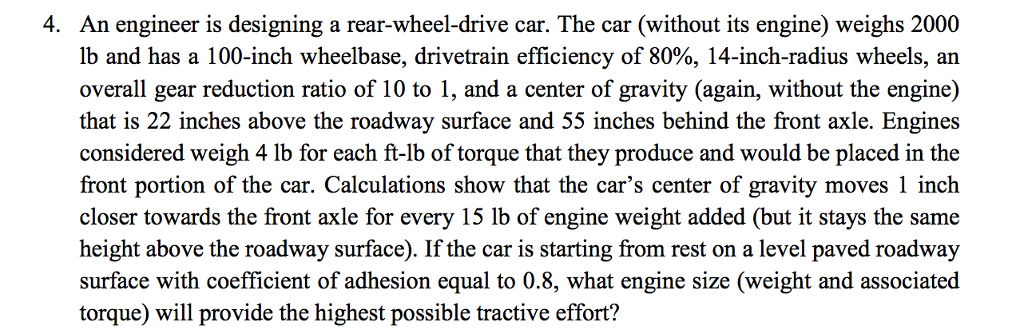 An engineer is designing a rear-wheel-drive car. The car (without its engine) weighs 2000 lb and has a 100-inch wheelbase, drivetrain efficiency of 80%, 14-inch-radius wheels, an overall gear reduction ratio of 10 to 1, and a center of gravity (again, without the engine) that is 22 inches above the roadway surface and 55 inches behind the front axle. Engines considered weigh 4 lb for each ft-lb of torque that they produce and would be placed in the front portion of the car. Calculations show that the cars center of gravity moves 1 inch closer towards the front axle for every 15 lb of engine weight added (but it stays the same height above the roadway surface). If the car is starting from rest on a level paved roadway surface with coefficient of adhesion equal to 0.8, what engine size (weight and associated torque) will provide the highest possible tractive effort? 4.