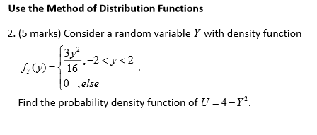 Use the Method of Distribution Functions 2. (5 marks) Consider a random variable Y with density function 3 v 0 .else Find the probability density function of U 4- r2