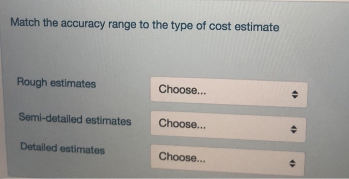 Match the accuracy range to the type of cost estimate Rough estimates Choose... Semi-detailed estimates Choose... Detailed estimates Choose...