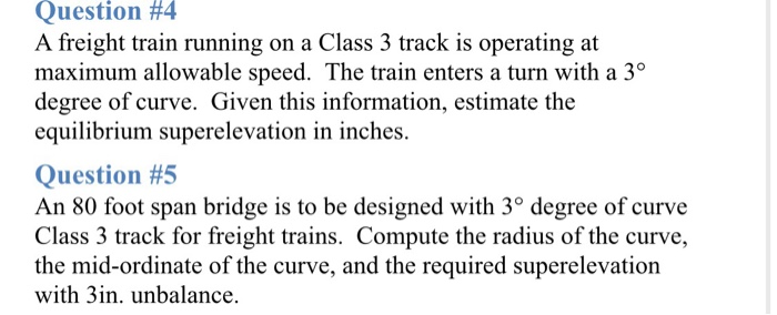 Question #4 A freight train running on a Class 3 track is operating at maximum allowable speed. The train enters a turn with