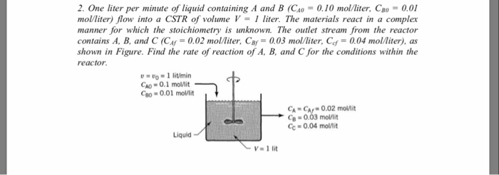 2. One liter per minute of liquid containing A and B (CAO-0.10 mol/liter. CBO = 0.01 molliter) flow into a CSTR of volumeV-1 liter. The materials react in a complex manner for which the stoichiometry is unknown. The outlet stream from the reactor contains A. B, and C (C4°. 0.02 mol/liter. CB,-0.03 mol/liter. Ccf = 0.04 mol/liter), as shown in Figure. Find the rate of reaction of A, B, and C for the conditions within the reactor -1 litimin Go= 0.1 moMit CBo-0.01 molnt CA = CA, . 0.02 CB-0.03 mollit Cc- 0.04 molit molnit Liquid V-1 lit