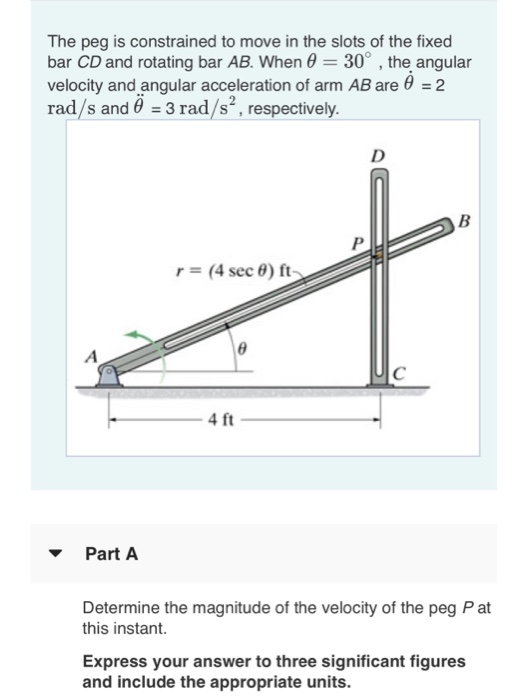 The peg is constrained to move in the slots of the fixed bar CD and rotating bar AB. When 30°, the angular velocity and angular acceleration of arm AB are 6 2 rad/s and 3 rad/s, respectively r-4 sec θ) ft> 4 ft Part A Determine the magnitude of the velocity of the peg P at this instant. Express your answer to three significant figures and include the appropriate units.