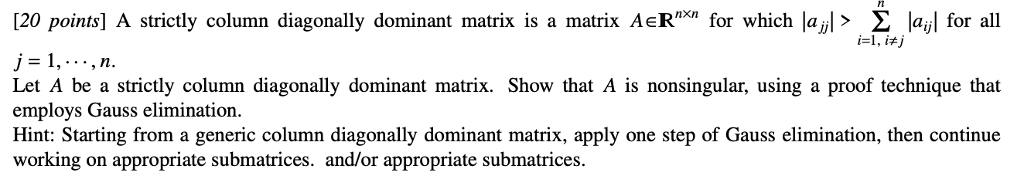 [20 points] A strictly column diagonally dominant matrix is a matrix AeR for which lay > Σ lay for all i-1, itj Let A be a strictly column diagonally dominant matrix. Show that A is nonsingular, using a proof technique that employs Gauss elimination. Hint: Starting from a generic column diagonally dominant matrix, apply one step of Gauss elimination, then continue working on appropriate submatrices. and/or appropriate submatrices.