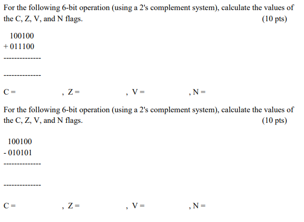 For the following 6-bit operation (using a 2s complement system), calculate the values of the C, Z, V, and N flags. (10 pts) 100100 +011100 For the following 6-bit operation (using a 2s complement system), calculate the values of the C, Z, V, and N flags. (10 pts) 100100 010101
