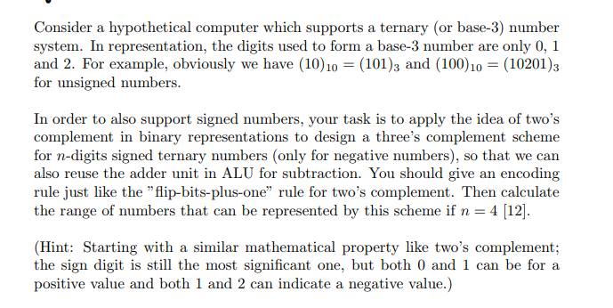 Consider a hypothetical computer which supports a ternary (or base-3) number system. In representation, the digits used to form a base-3 number are only 0, 1 and 2. For example, obviously we have (10 101)3 and (100)1 10201)3 for unsigned numbers In order to also support signed numbers, your task is to apply the idea of twos complement in binary representations to design a threes complement scheme for n-digits signed ternary numbers (only for negative numbers), so that we can also reuse the adder unit in ALU for subtraction. You should give an encoding rule just like the flip-bits-plus-one rule for twos complement. Then calculate the range of numbers that can be represented by this scheme if n 4 12 (Hint: Starting with a similar mathematical property like twos complement; the sign digit is still the most significant one, but both 0 and 1 can be for a positive value and both 1 and 2 can indicate a negative value.)
