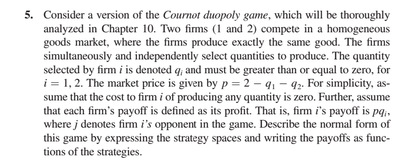 5. Consider a version of the Cournot duopoly game, which will be thoroughly analyzed in Chapter 10. Two firms (1 and 2) compete in a homogeneous goods market, where the firms produce exactly the same good. The firms simultaneously and independently select quantities to produce. The quantity selected by firm i is denoted q, and must be greater than or equal to zero, for 1-1, 2. The market price is given by p 2 sume that the cost to firm i of producing any quantity is zero. Further, assume that each firms payoff is defined as its profit. That is, firm is payoff is pqi, where j denotes firm is opponent in the game. Describe the normal form of this game by expressing the strategy spaces and writing the payoffs as func- tions of the strategies. 1- 92. For simplicity, as-