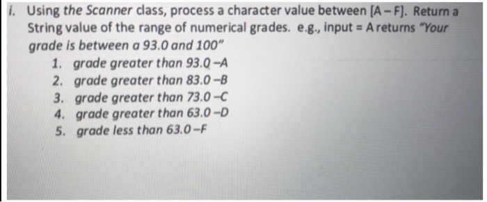 i. Using the Scanner class, process a character value between [A -F]. Return a String value of the range of numerical grades. e.g., inputs A returns Your grade is between a 93.0 and 100 1. grade greater than 93.0-A 2. grade greater than 83.0-B 3. grade greater than 73.0-c 4. grade greater than 63.0-D 5. grade less than 63.0-F